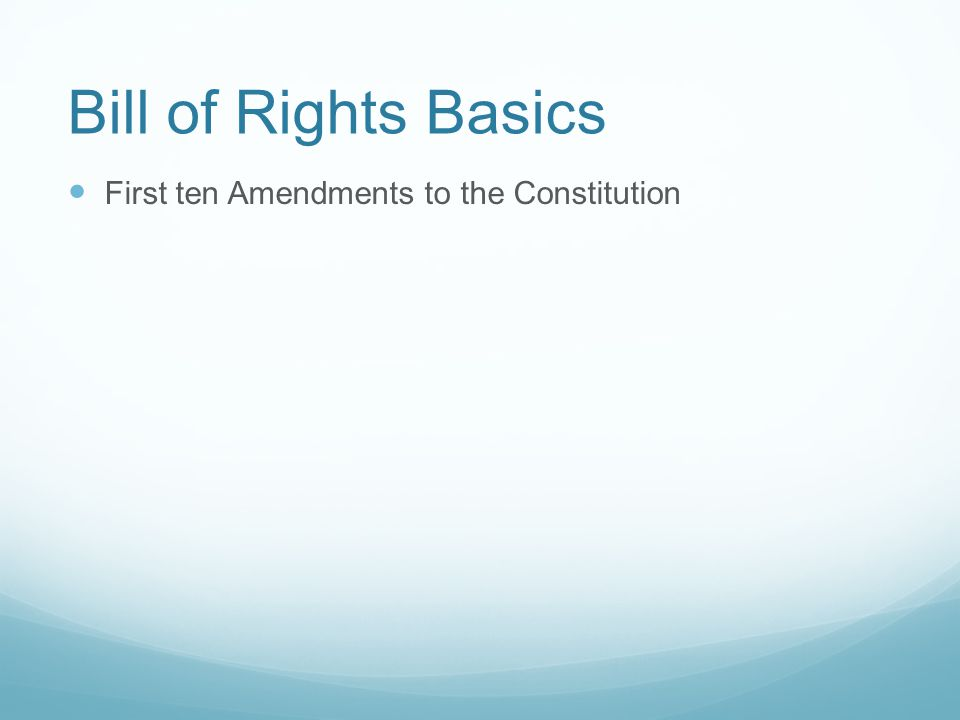 Bill of Rights Basics First ten Amendments to the Constitution Meant to protect the rights of citizens