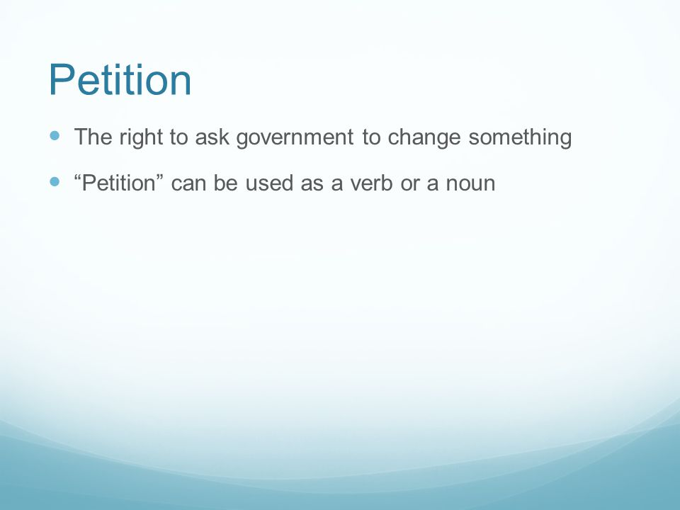 Petition The right to ask government to change something Petition can be used as a verb or a noun