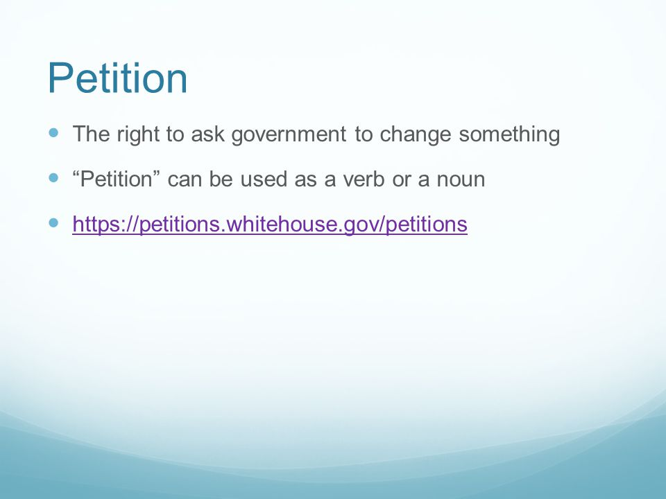 Petition The right to ask government to change something Petition can be used as a verb or a noun https://petitions.whitehouse.gov/petitions