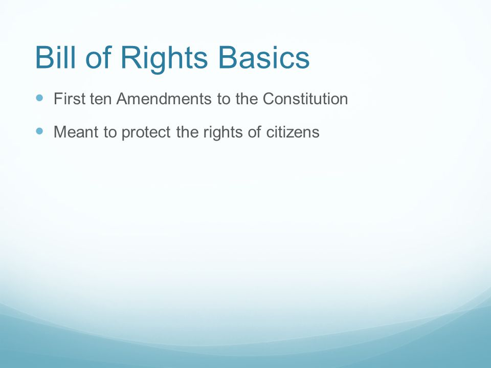 Bill of Rights Basics First ten Amendments to the Constitution Meant to protect the rights of citizens by blocking the power of government