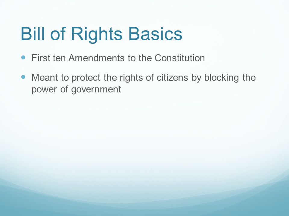 Bill of Rights Basics First ten Amendments to the Constitution Meant to protect the rights of citizens by blocking the power of government The Constitution gives government power, while the Bill of Rights gives citizens power.