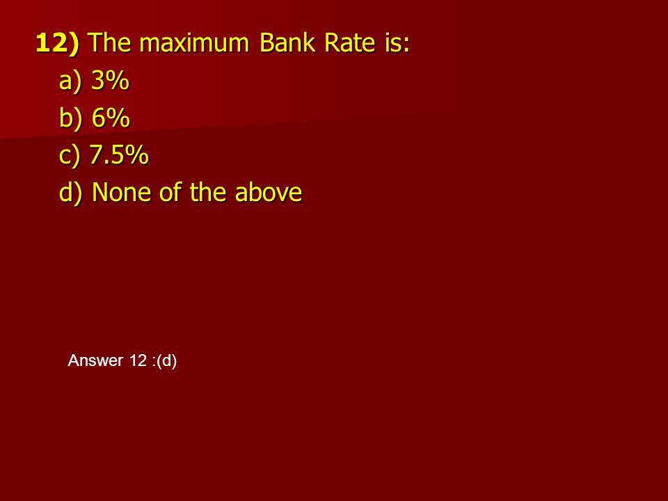 12) The maximum Bank Rate is: a) 3% a) 3% b) 6% b) 6% c) 7.5% c) 7.5% d) None of the above d) None of the above Answer 12 :(d)