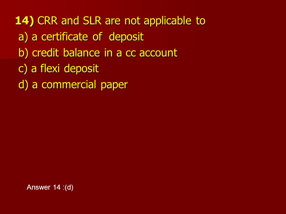 14) CRR and SLR are not applicable to a) a certificate of deposit a) a certificate of deposit b) credit balance in a cc account b) credit balance in a