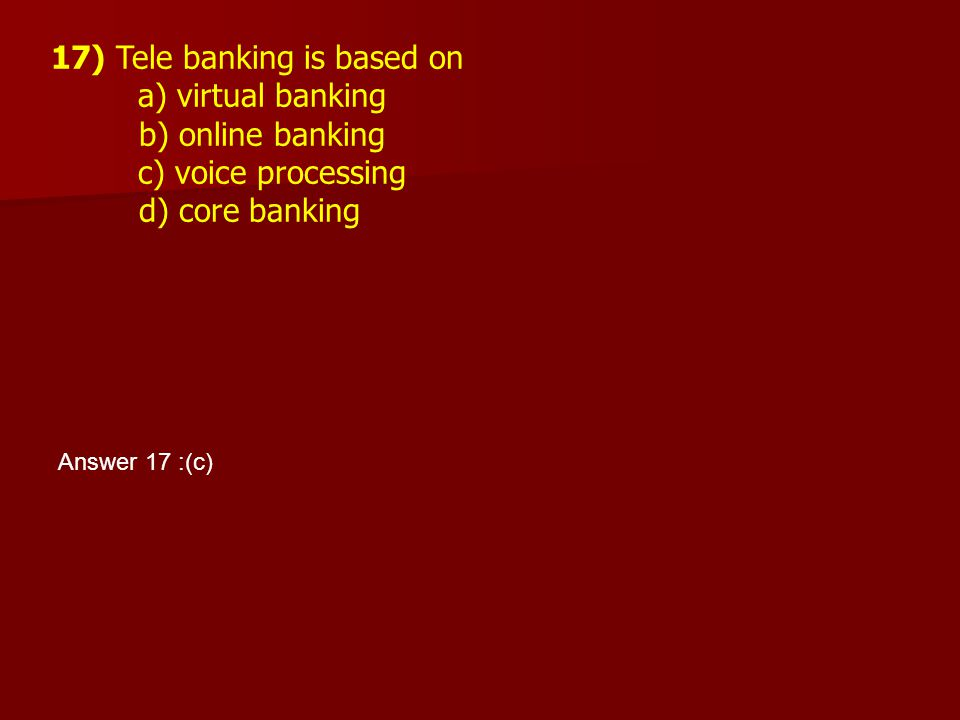17) Tele banking is based on a) virtual banking b) online banking c) voice processing d) core banking Answer 17 :(c)