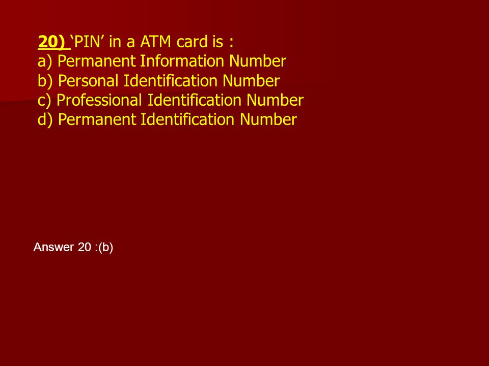 20) 'PIN' in a ATM card is : a) Permanent Information Number b) Personal Identification Number c) Professional Identification Number d) Permanent Iden