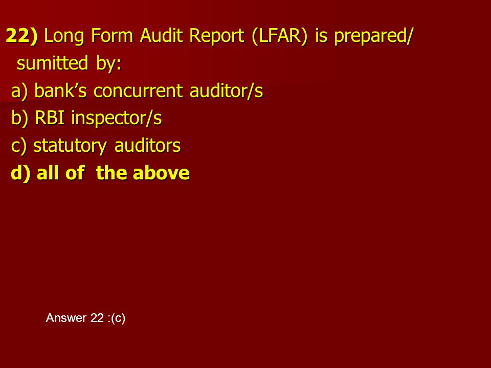 22) Long Form Audit Report (LFAR) is prepared/ sumitted by: sumitted by: a) bank's concurrent auditor/s a) bank's concurrent auditor/s b) RBI inspecto