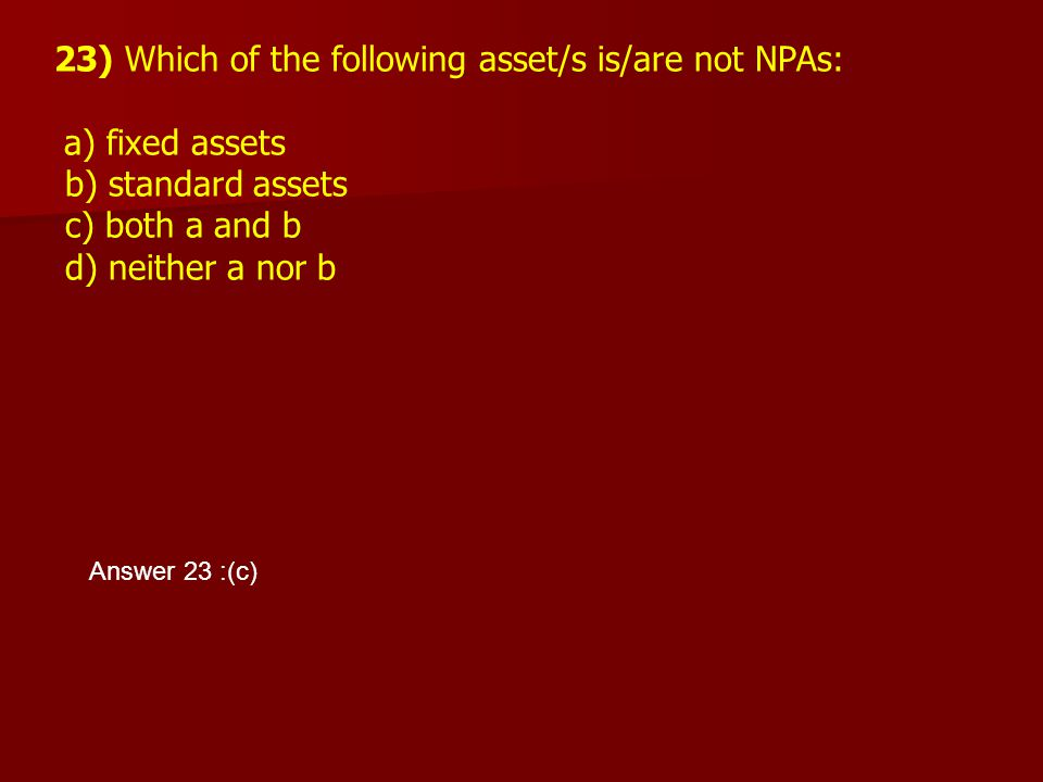 23) Which of the following asset/s is/are not NPAs: a) fixed assets b) standard assets c) both a and b d) neither a nor b Answer 23 :(c)