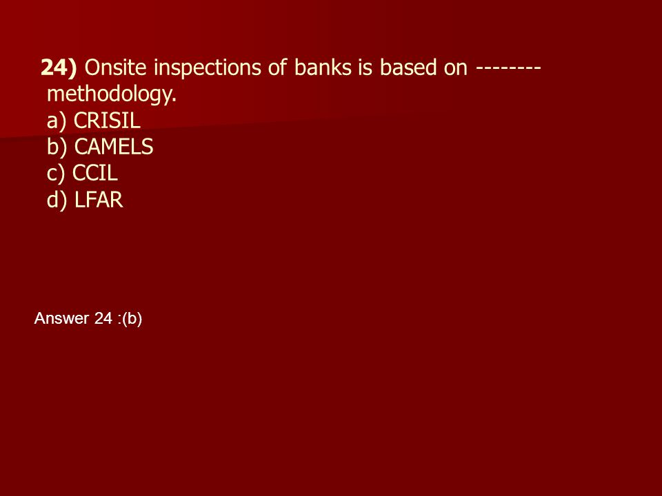 24) Onsite inspections of banks is based on -------- methodology. a) CRISIL b) CAMELS c) CCIL d) LFAR Answer 24 :(b)