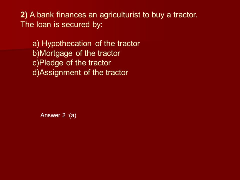 2) A bank finances an agriculturist to buy a tractor. The loan is secured by: a) Hypothecation of the tractor b)Mortgage of the tractor c)Pledge of th