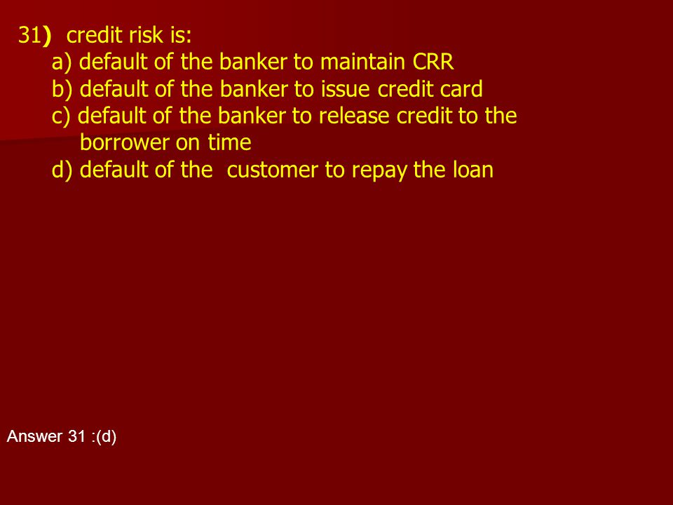 31) credit risk is: a) default of the banker to maintain CRR b) default of the banker to issue credit card c) default of the banker to release credit