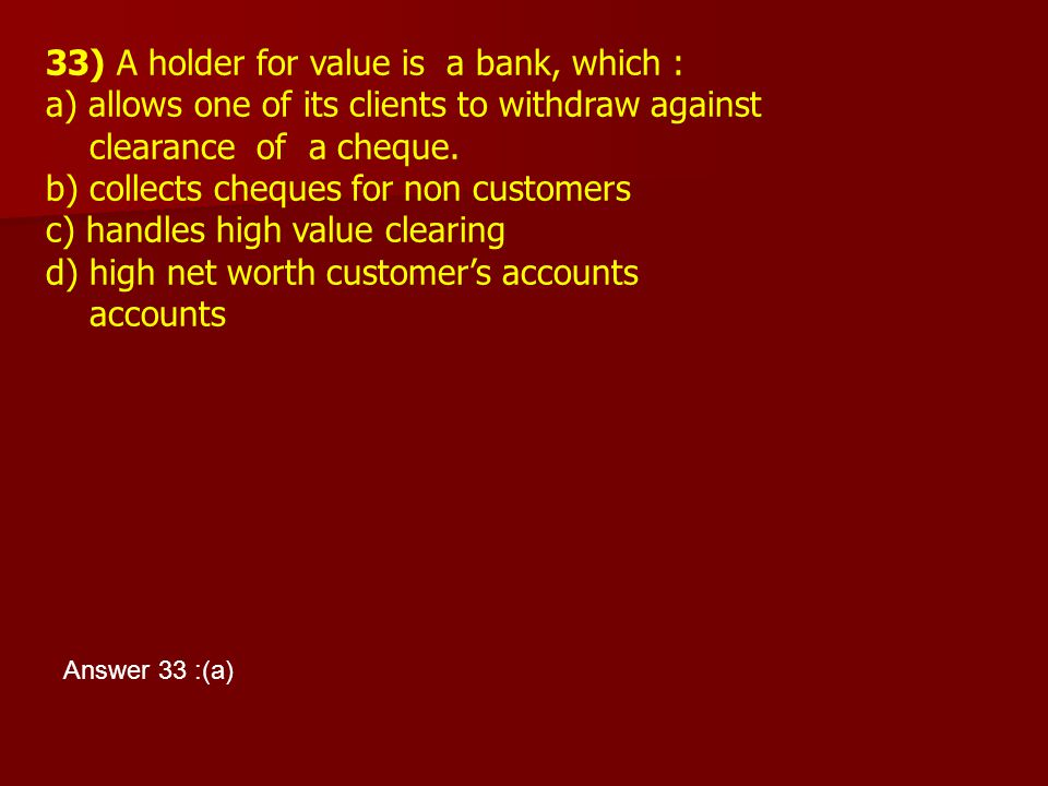 33) A holder for value is a bank, which : a) allows one of its clients to withdraw against clearance of a cheque. b) collects cheques for non customer