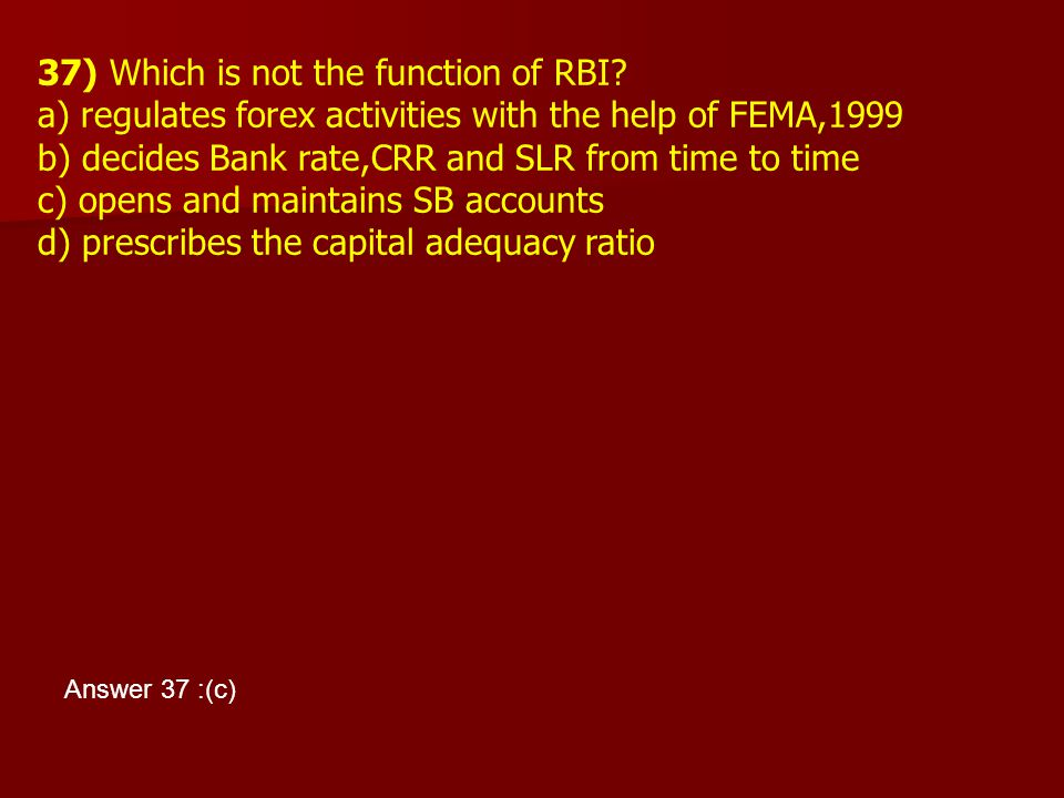 37) Which is not the function of RBI? a) regulates forex activities with the help of FEMA,1999 b) decides Bank rate,CRR and SLR from time to time c) o