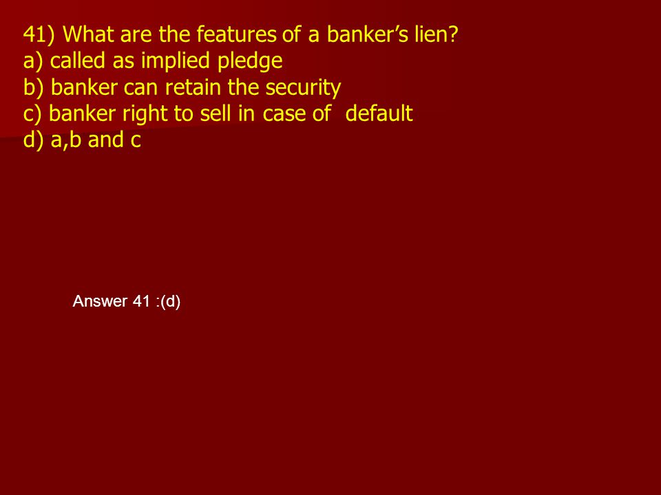 41) What are the features of a banker's lien? a) called as implied pledge b) banker can retain the security c) banker right to sell in case of default