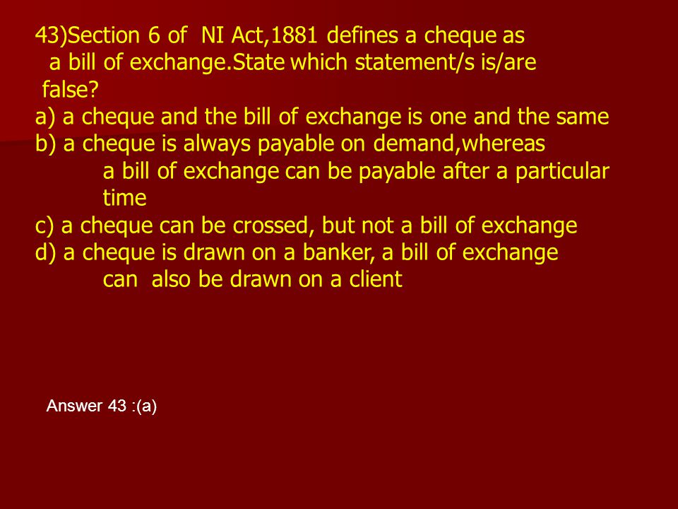 43)Section 6 of NI Act,1881 defines a cheque as a bill of exchange.State which statement/s is/are false? a) a cheque and the bill of exchange is one a