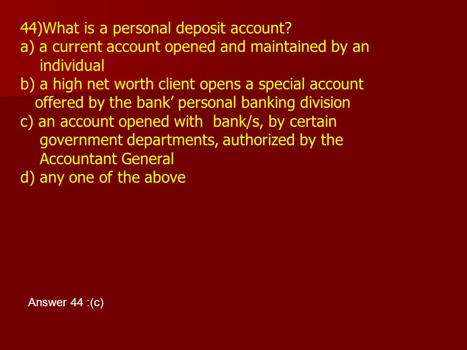 44)What is a personal deposit account? a) a current account opened and maintained by an individual b) a high net worth client opens a special account