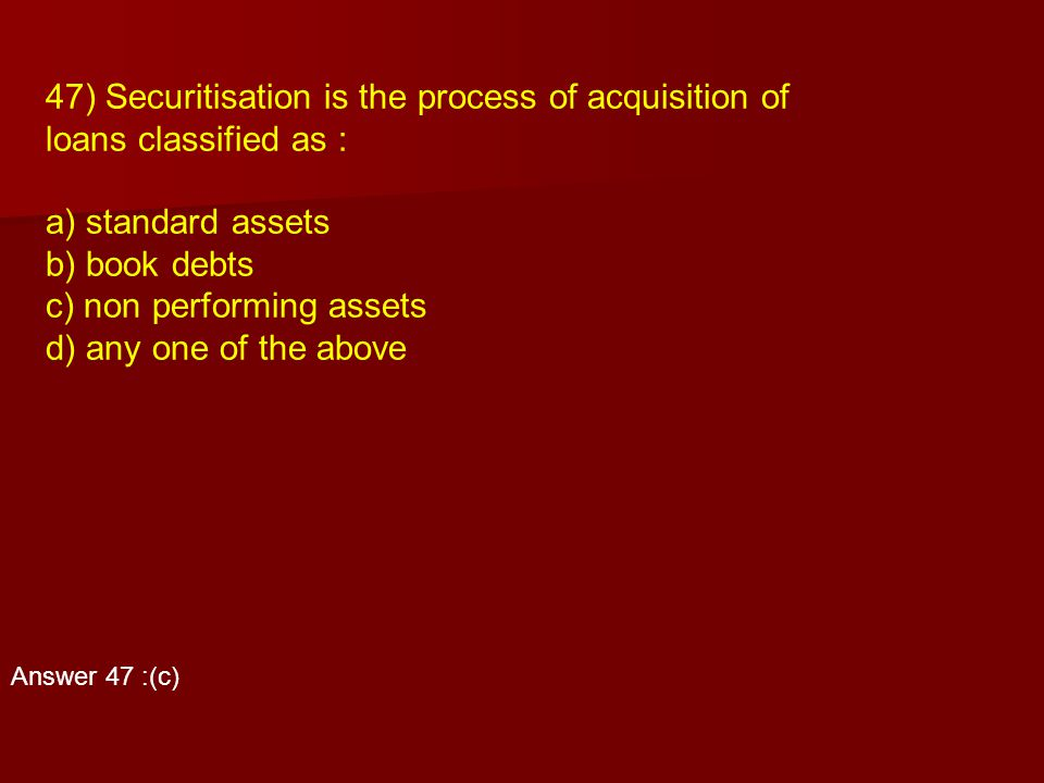 47) Securitisation is the process of acquisition of loans classified as : a) standard assets b) book debts c) non performing assets d) any one of the