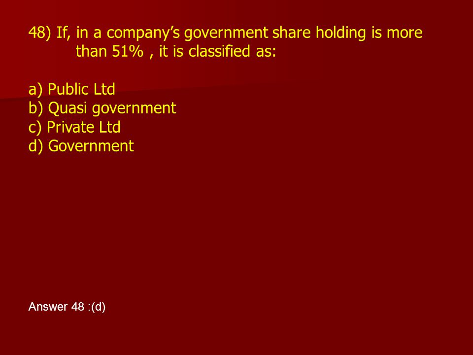 48) If, in a company's government share holding is more than 51%, it is classified as: a) Public Ltd b) Quasi government c) Private Ltd d) Government