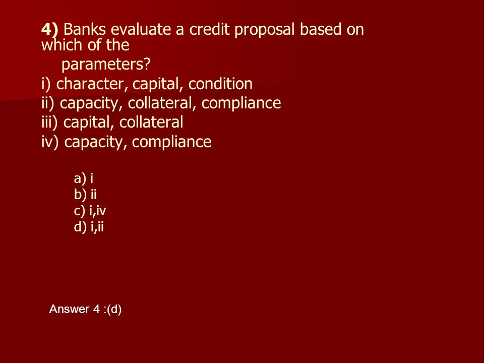 4) Banks evaluate a credit proposal based on which of the parameters? i) character, capital, condition ii) capacity, collateral, compliance iii) capit