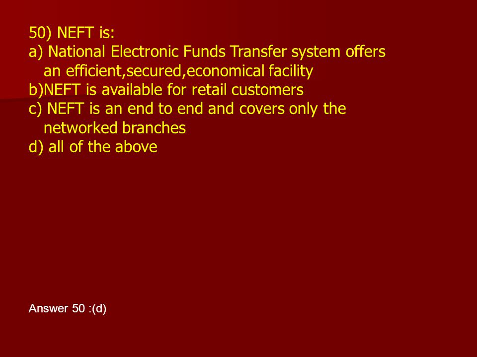 50) NEFT is: a) National Electronic Funds Transfer system offers an efficient,secured,economical facility b)NEFT is available for retail customers c)