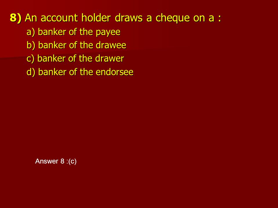 8) An account holder draws a cheque on a : a) banker of the payee a) banker of the payee b) banker of the drawee b) banker of the drawee c) banker of