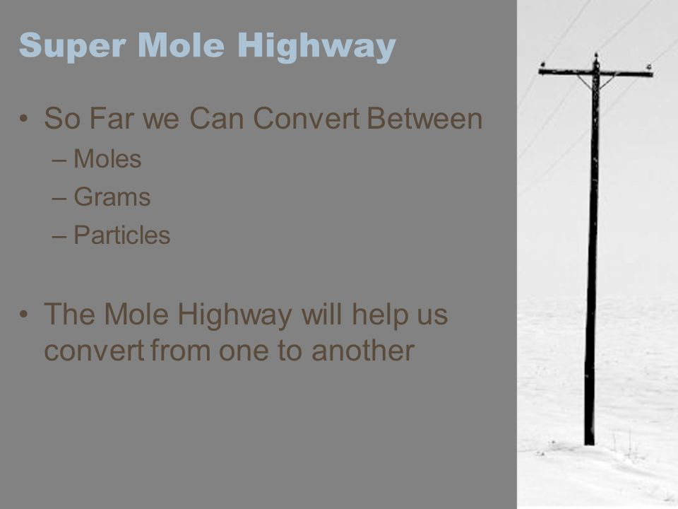 Super Mole Highway So Far we Can Convert Between –Moles –Grams –Particles The Mole Highway will help us convert from one to another