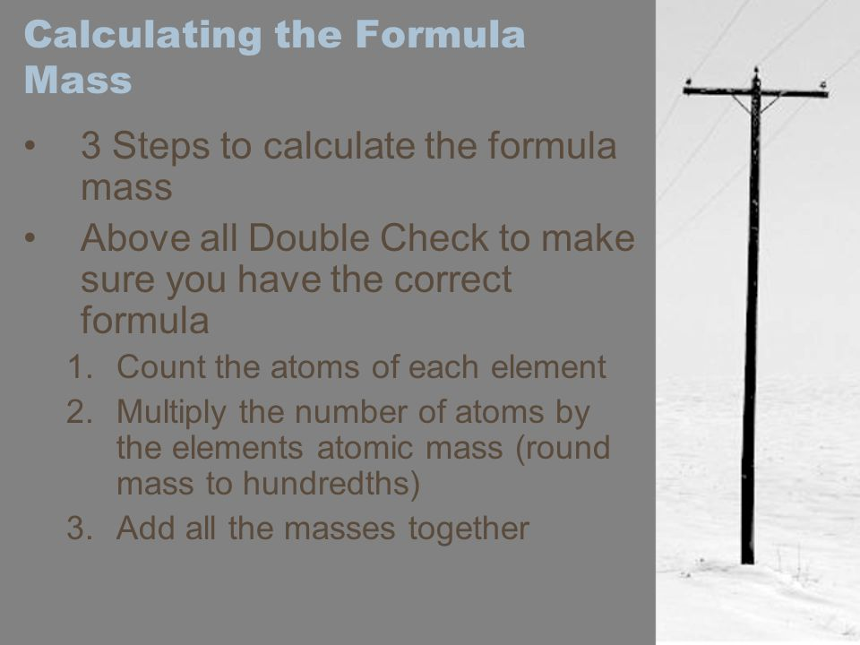 Calculating the Formula Mass 3 Steps to calculate the formula mass Above all Double Check to make sure you have the correct formula 1.Count the atoms of each element 2.Multiply the number of atoms by the elements atomic mass (round mass to hundredths) 3.Add all the masses together