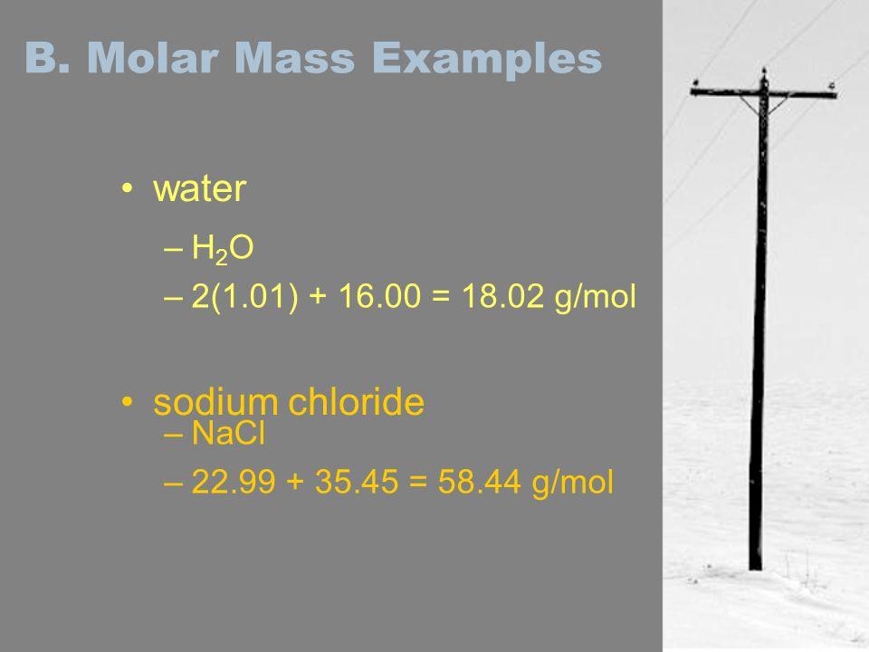 B. Molar Mass Examples water sodium chloride –H2O–H2O –2(1.01) + 16.00 = 18.02 g/mol –NaCl –22.99 + 35.45 = 58.44 g/mol