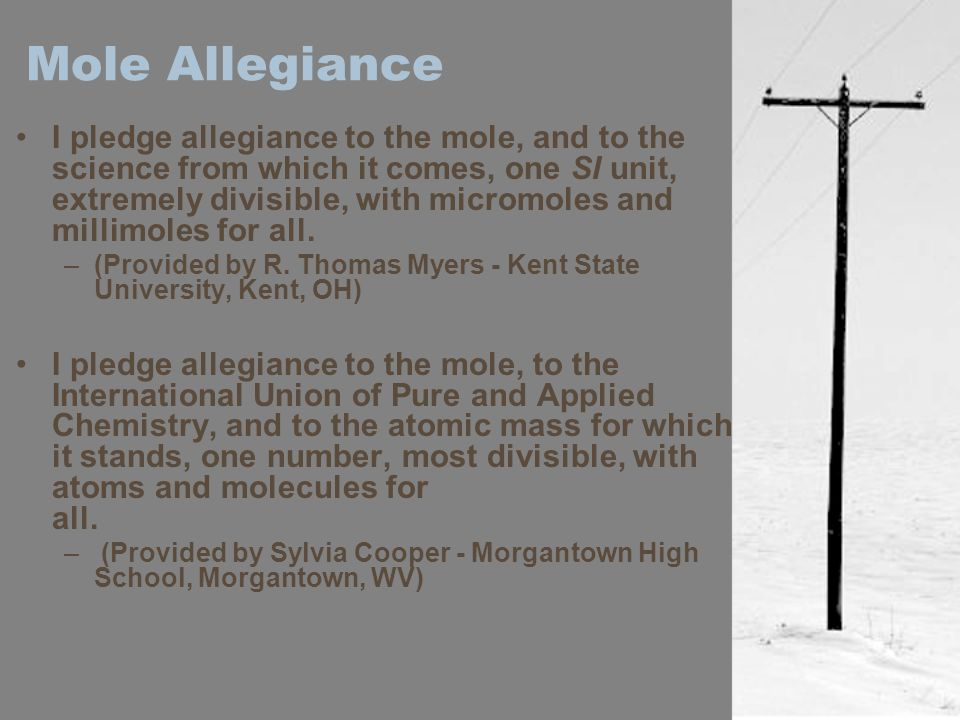 Mole Allegiance I pledge allegiance to the mole, and to the science from which it comes, one SI unit, extremely divisible, with micromoles and millimoles for all.