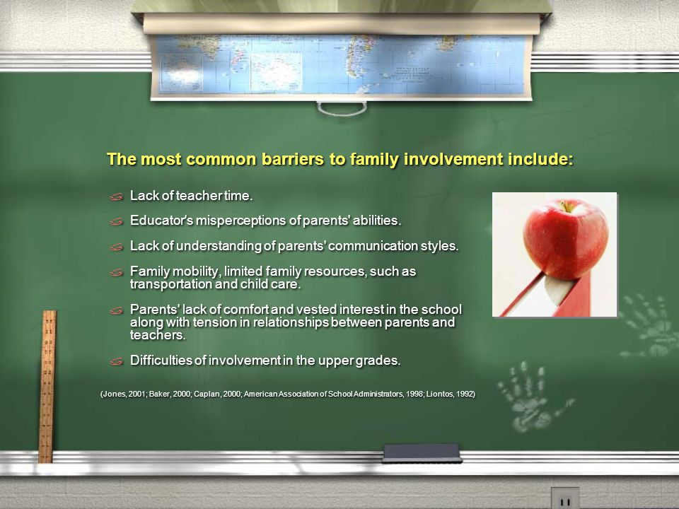 The most common barriers to family involvement include:  Lack of teacher time.  Educator ' s misperceptions of parents' abilities.  Lack of underst