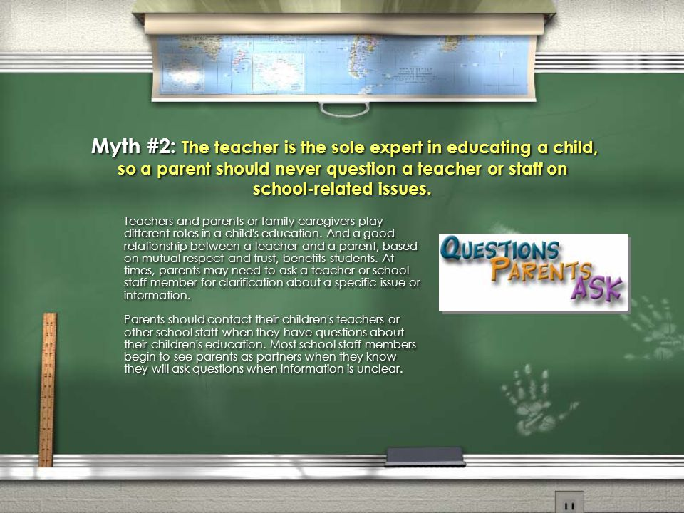 Myth #2: The teacher is the sole expert in educating a child, so a parent should never question a teacher or staff on school-related issues.
