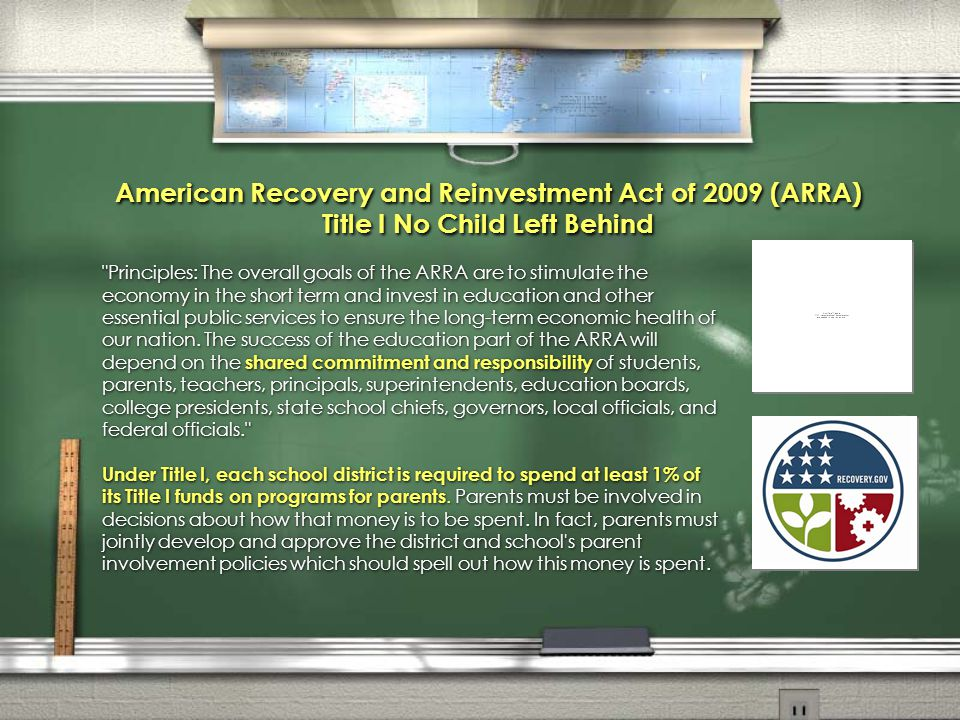 American Recovery and Reinvestment Act of 2009 (ARRA) Title I No Child Left Behind Principles: The overall goals of the ARRA are to stimulate the economy in the short term and invest in education and other essential public services to ensure the long-term economic health of our nation.