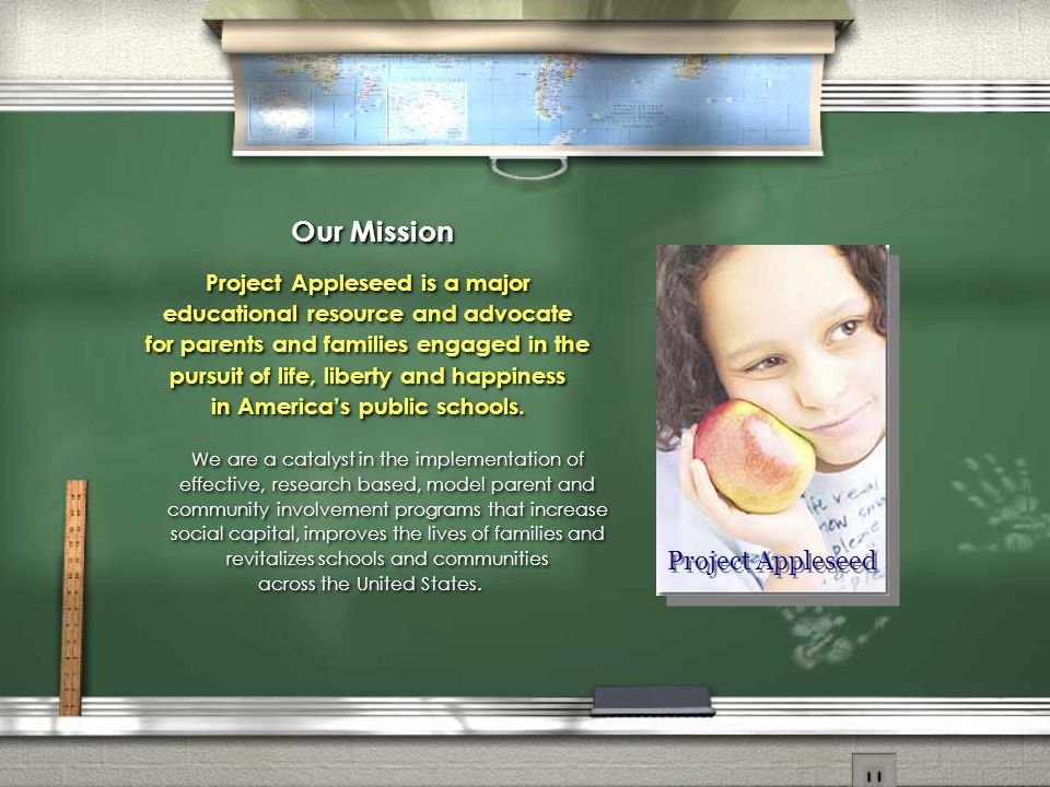 Our Mission Project Appleseed is a major educational resource and advocate for parents and families engaged in the pursuit of life, liberty and happiness in America's public schools.