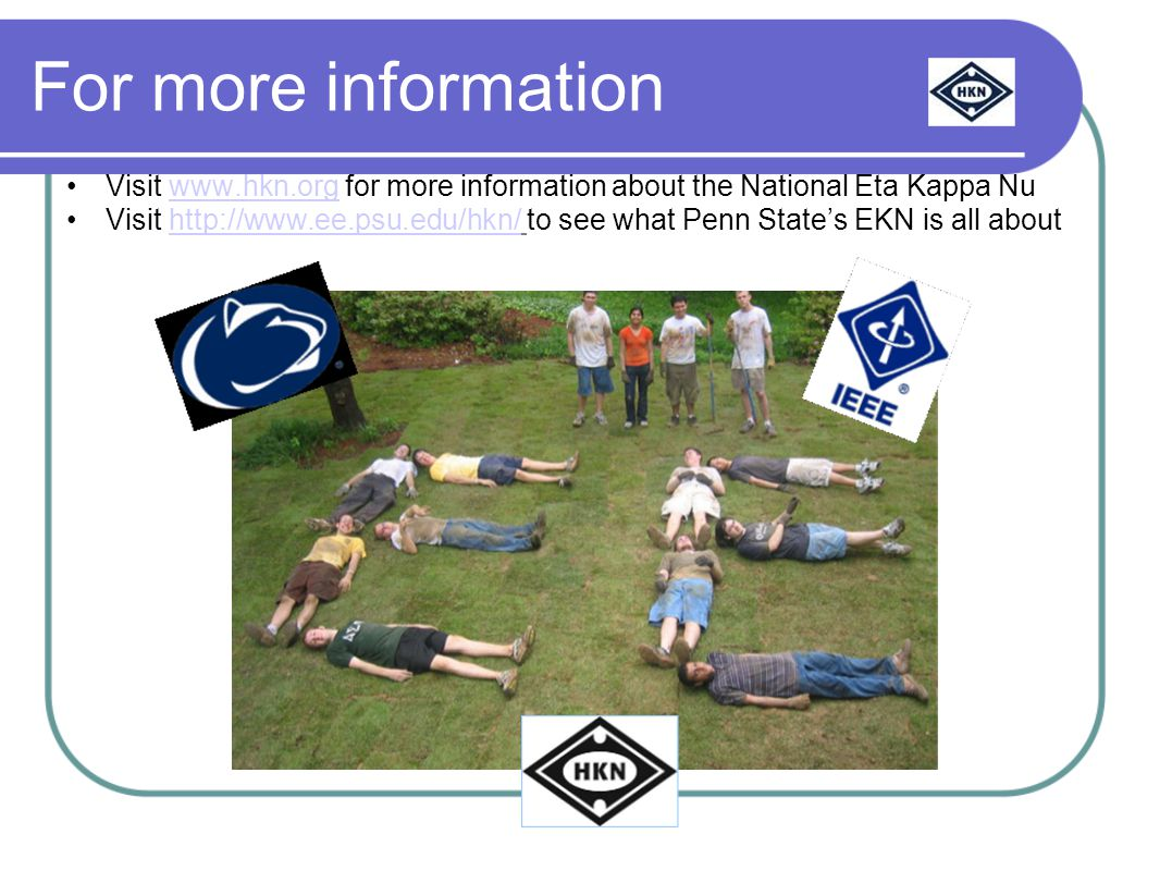 For more information Visit www.hkn.org for more information about the National Eta Kappa Nuwww.hkn.org Visit http://www.ee.psu.edu/hkn/ to see what Penn State's EKN is all abouthttp://www.ee.psu.edu/hkn/