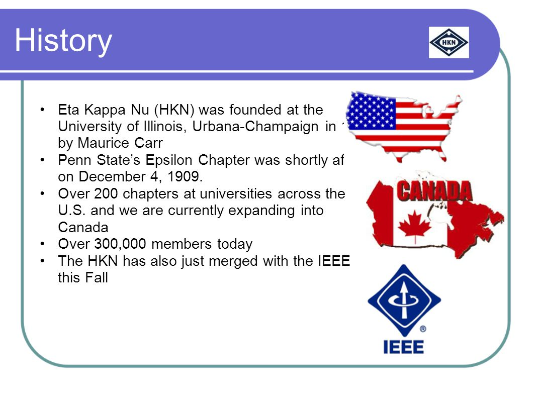History Eta Kappa Nu (HKN) was founded at the University of Illinois, Urbana-Champaign in 1904 by Maurice Carr Penn State's Epsilon Chapter was shortly after on December 4, 1909.