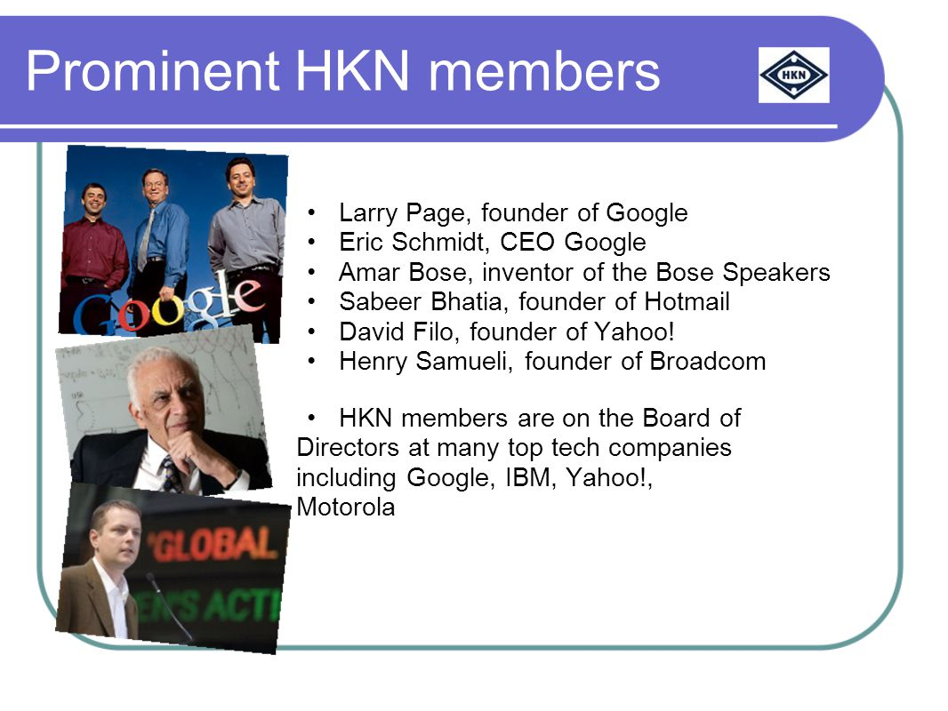 Prominent HKN members Larry Page, founder of Google Eric Schmidt, CEO Google Amar Bose, inventor of the Bose Speakers Sabeer Bhatia, founder of Hotmail David Filo, founder of Yahoo.