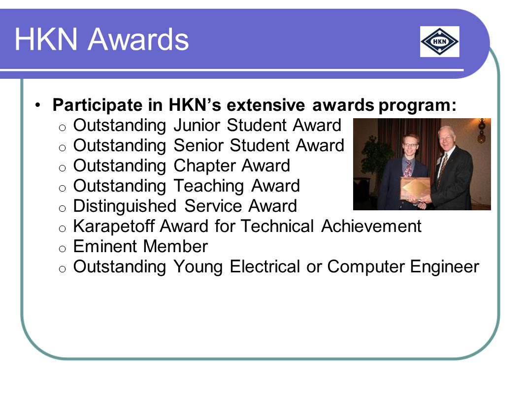 HKN Awards Participate in HKN's extensive awards program: o Outstanding Junior Student Award o Outstanding Senior Student Award o Outstanding Chapter Award o Outstanding Teaching Award o Distinguished Service Award o Karapetoff Award for Technical Achievement o Eminent Member o Outstanding Young Electrical or Computer Engineer