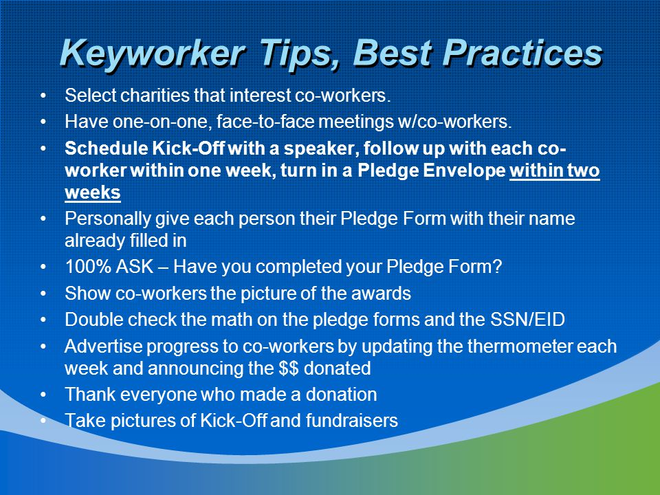 Keyworker Tips, Best Practices Select charities that interest co-workers. Have one-on-one, face-to-face meetings w/co-workers. Schedule Kick-Off with