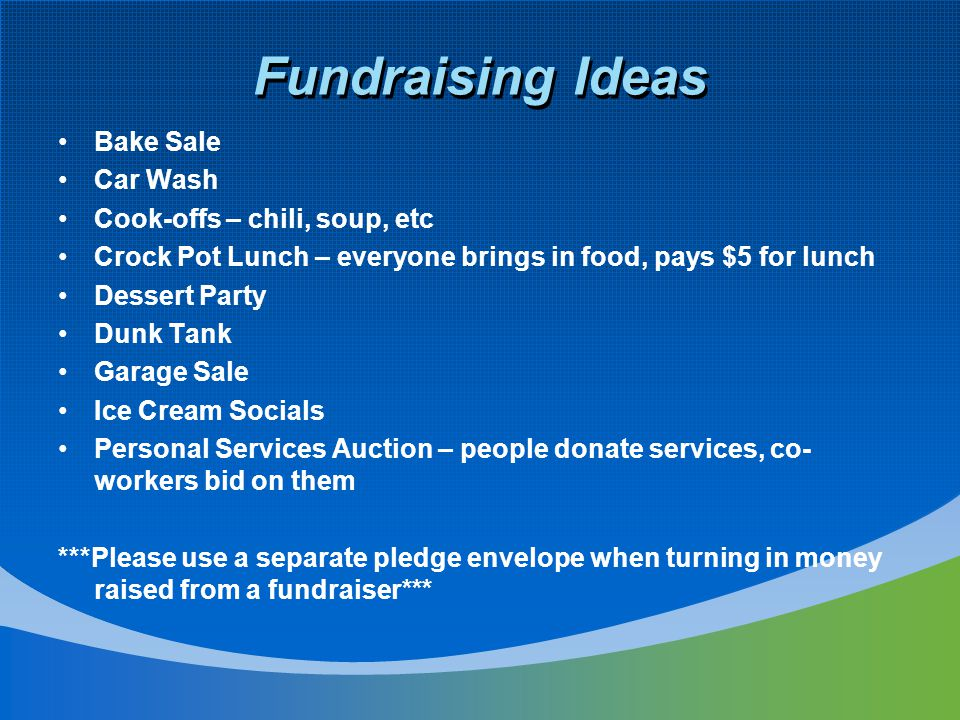 Fundraising Ideas Bake Sale Car Wash Cook-offs – chili, soup, etc Crock Pot Lunch – everyone brings in food, pays $5 for lunch Dessert Party Dunk Tank