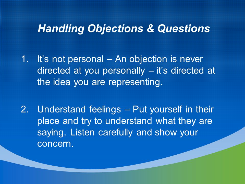 Handling Objections & Questions 1.It's not personal – An objection is never directed at you personally – it's directed at the idea you are representing.