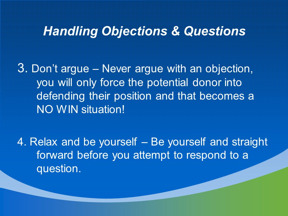 Handling Objections & Questions 3. Don't argue – Never argue with an objection, you will only force the potential donor into defending their position