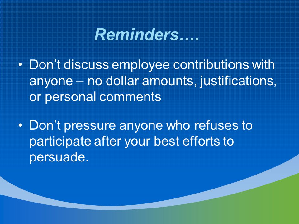 Don't discuss employee contributions with anyone – no dollar amounts, justifications, or personal comments Don't pressure anyone who refuses to partic