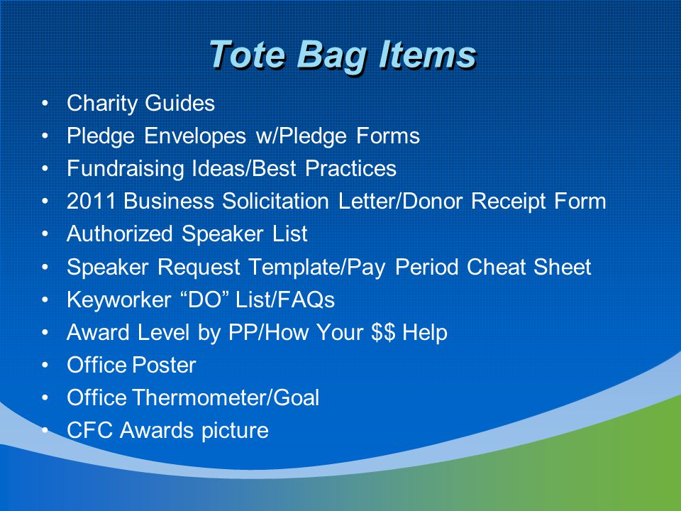 Tote Bag Items Charity Guides Pledge Envelopes w/Pledge Forms Fundraising Ideas/Best Practices 2011 Business Solicitation Letter/Donor Receipt Form Authorized Speaker List Speaker Request Template/Pay Period Cheat Sheet Keyworker DO List/FAQs Award Level by PP/How Your $$ Help Office Poster Office Thermometer/Goal CFC Awards picture