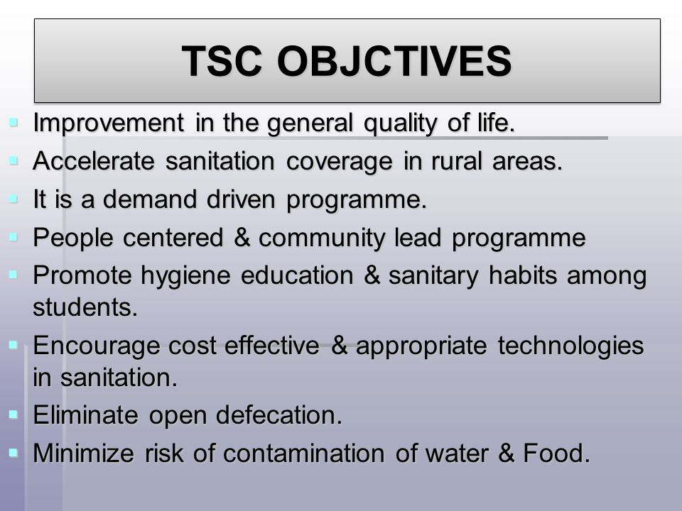 TSC OBJCTIVES  Improvement in the general quality of life.  Accelerate sanitation coverage in rural areas.  It is a demand driven programme.  Peop
