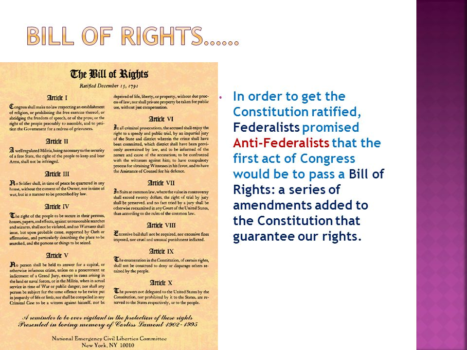 In order to get the Constitution ratified, Federalists promised Anti-Federalists that the first act of Congress would be to pass a Bill of Rights: a s