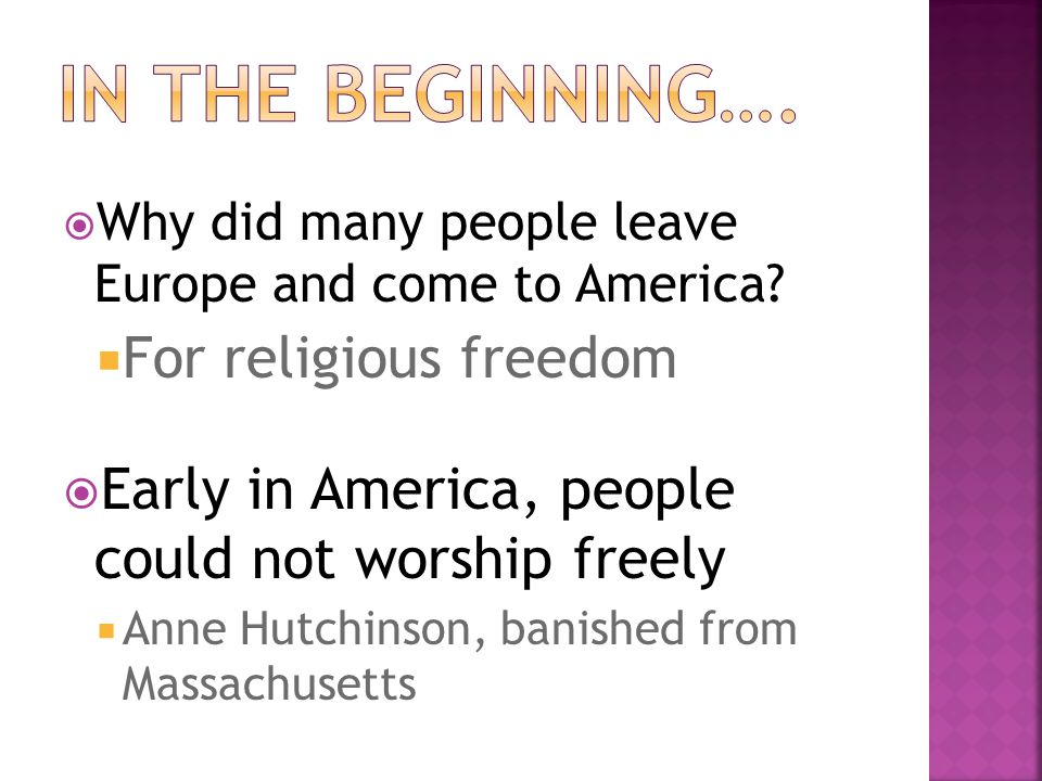  Why did many people leave Europe and come to America?  For religious freedom  Early in America, people could not worship freely  Anne Hutchinson,