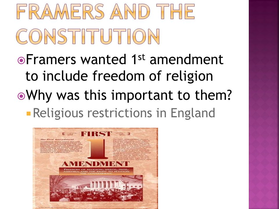  Framers wanted 1 st amendment to include freedom of religion  Why was this important to them?  Religious restrictions in England