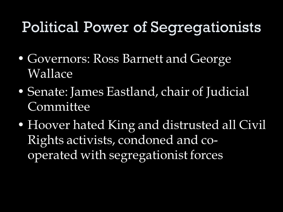 Political Power of Segregationists Governors: Ross Barnett and George Wallace Senate: James Eastland, chair of Judicial Committee Hoover hated King and distrusted all Civil Rights activists, condoned and co- operated with segregationist forces