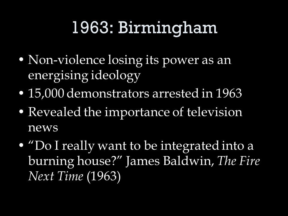 1963: Birmingham Non-violence losing its power as an energising ideology 15,000 demonstrators arrested in 1963 Revealed the importance of television news Do I really want to be integrated into a burning house James Baldwin, The Fire Next Time (1963)