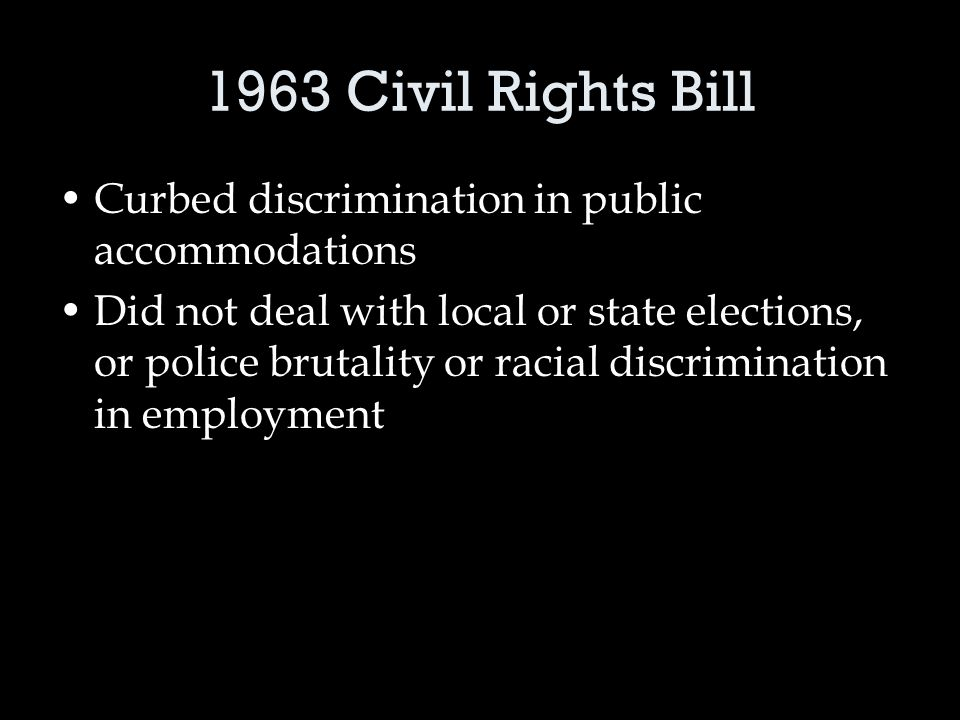 1963 Civil Rights Bill Curbed discrimination in public accommodations Did not deal with local or state elections, or police brutality or racial discrimination in employment
