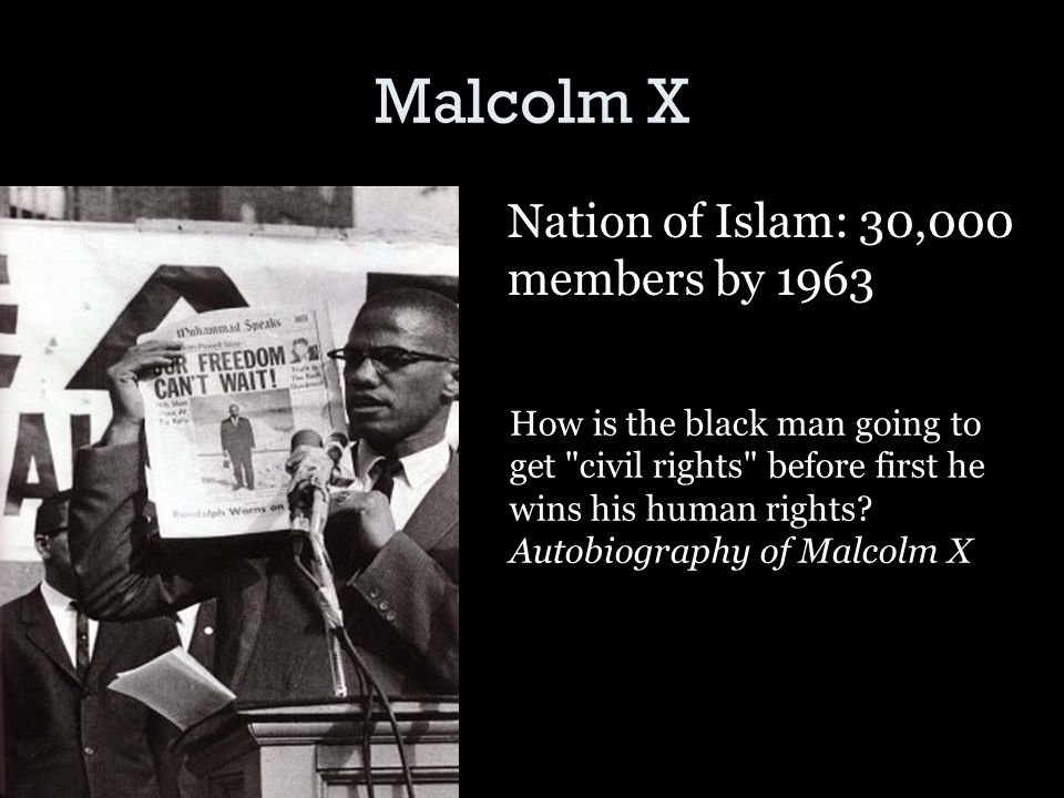 Malcolm X Nation of Islam: 30,000 members by 1963 How is the black man going to get civil rights before first he wins his human rights.